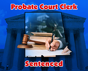 Probate Court Clerk Sentenced